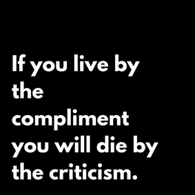 If you live by the compliment you will die by the criticism.